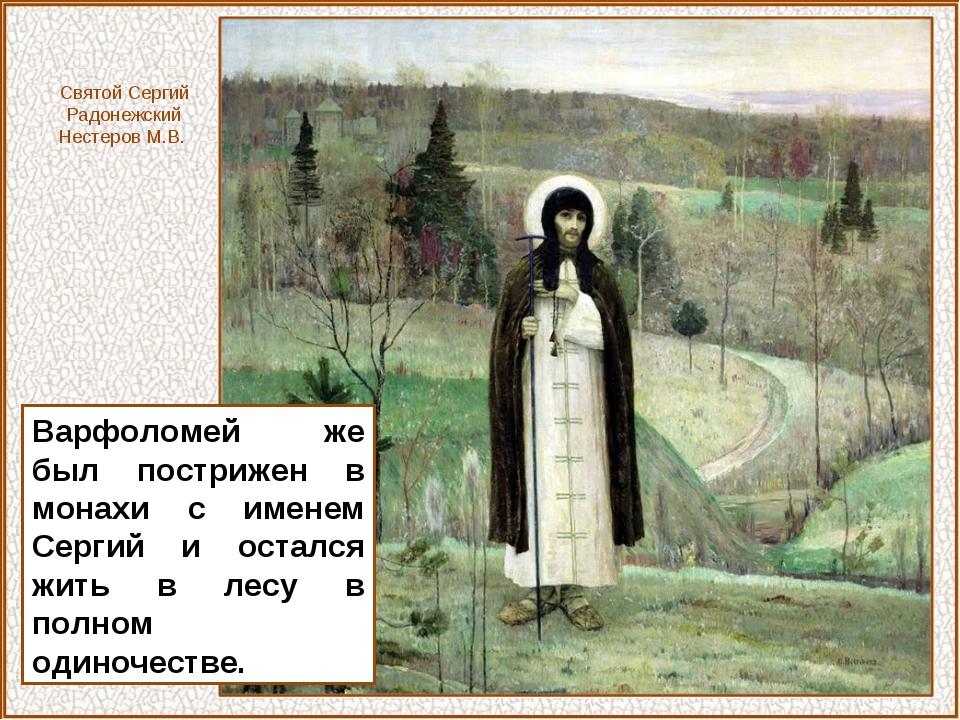 Варфоломей же был пострижен в монахи с именем Сергий и остался жить в лесу в...