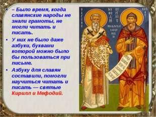 – Было время, когда славянские народы не знали грамоты, не могли читать и пис