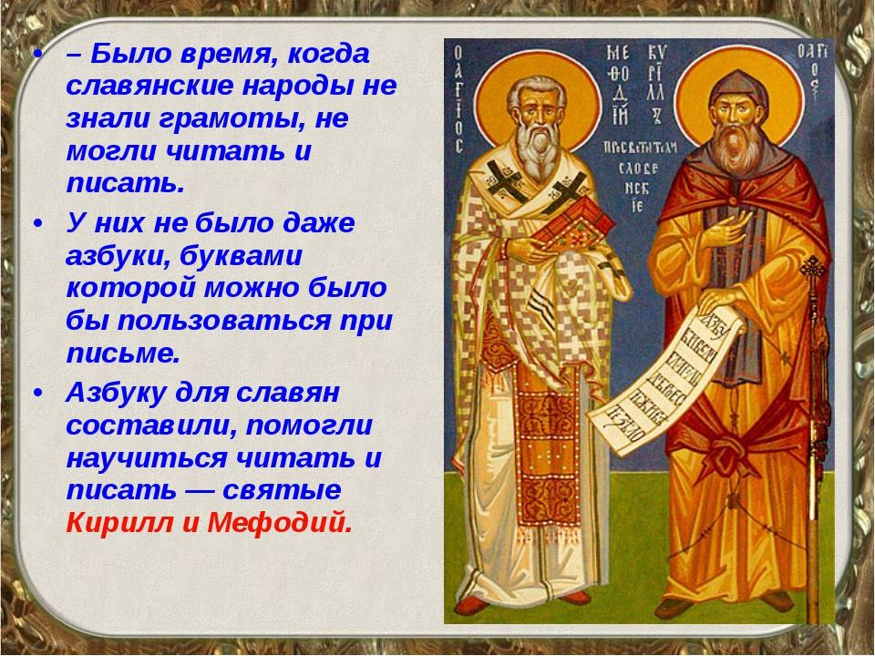 – Было время, когда славянские народы не знали грамоты, не могли читать и пис...