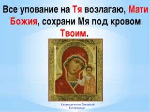 Все упование на Тя возлагаю, Мати Божия, сохрани Мя под кровом Твоим. Казанск