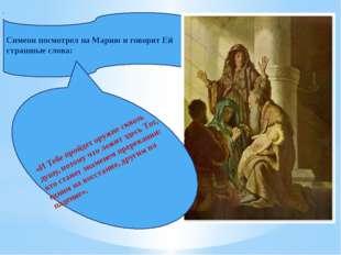 Симеон посмотрел на Марию и говорит Ей страшные слова: «И Тебе пройдет оружие