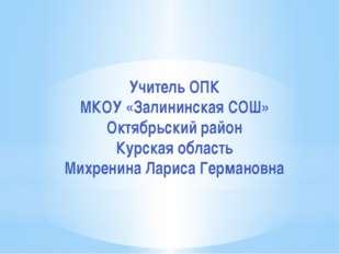 Учитель ОПК МКОУ «Залининская СОШ» Октябрьский район Курская область Михренин
