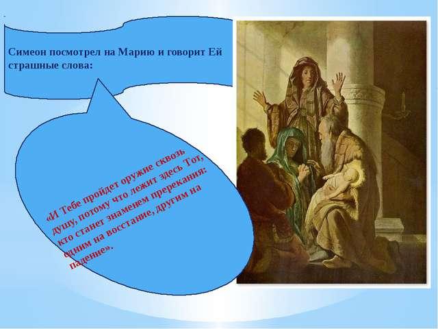 Симеон посмотрел на Марию и говорит Ей страшные слова: «И Тебе пройдет оружие...