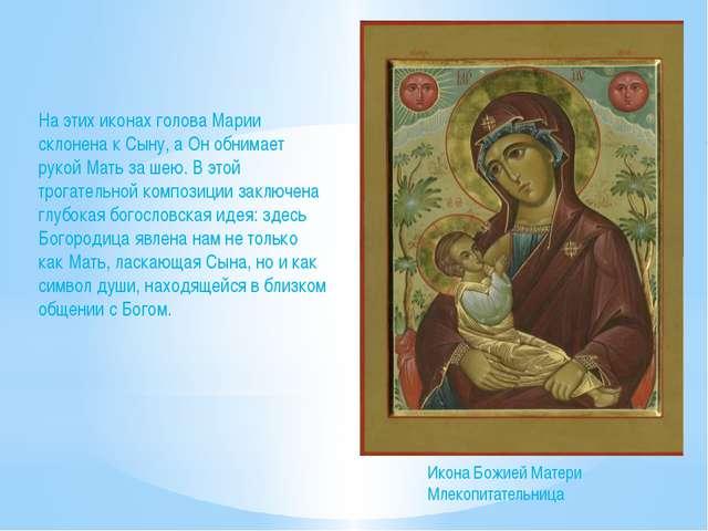 На этих иконах голова Марии склонена к Сыну, а Он обнимает рукой Мать за шею....