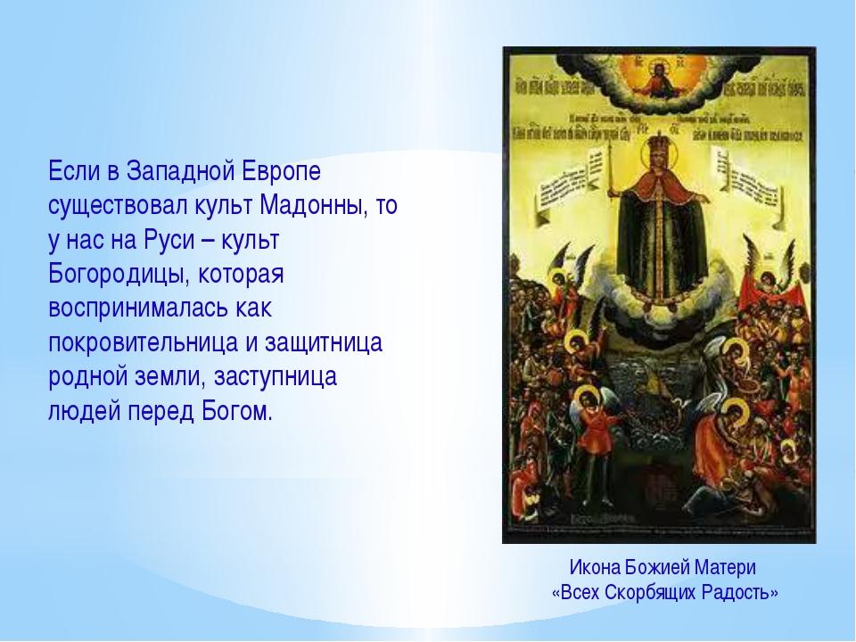 Если в Западной Европе существовал культ Мадонны, то у нас на Руси – культ Бо...