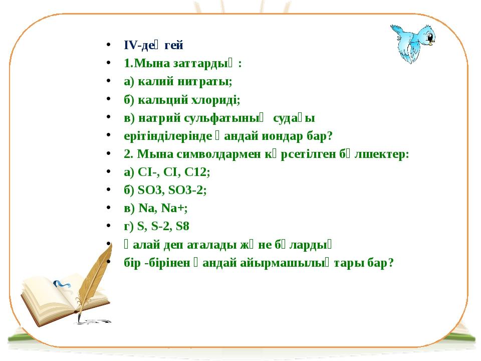 ІV-деңгей 1.Мына заттардың: а) калий нитраты; б) кальций хлориді; в) натрий с...
