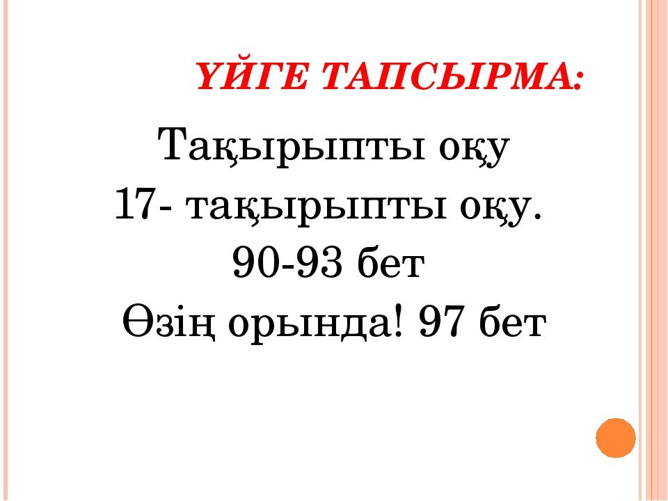 ҮЙГЕ ТАПСЫРМА: Тақырыпты оқу 17- тақырыпты оқу. 90-93 бет Өзің орында! 97 бет