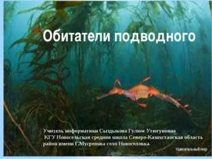 Обитатели подводного Учитель информатики Сыздыкова Гулюм Утюгуновна КГУ Новос