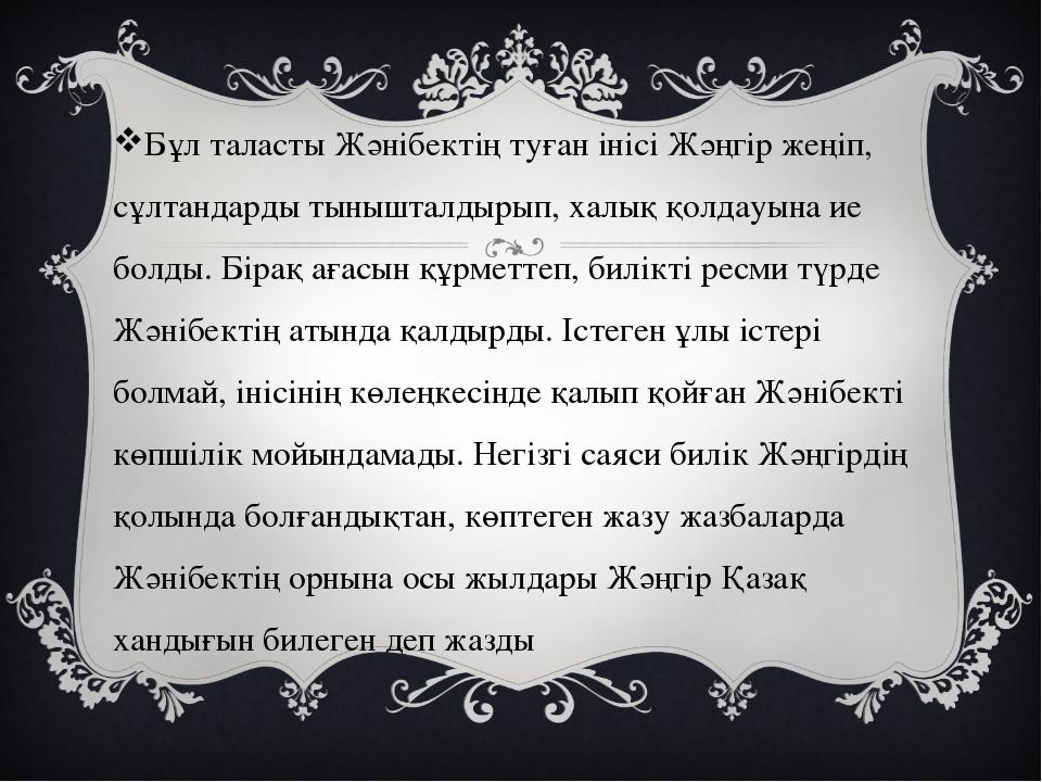 Бұл таласты Жәнібектің туған інісі Жәңгір жеңіп, сұлтандарды тынышталдырып,...