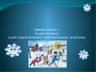 Зимние забавы – не для ленивых, а для людей активных, любознательных и веселых.