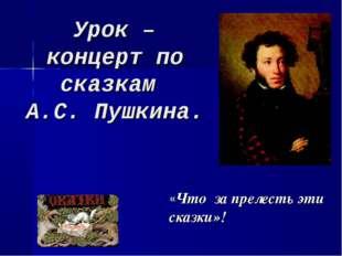 Урок – концерт по сказкам А.С. Пушкина. «Что за прелесть эти сказки»!