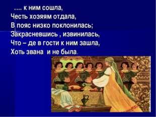 …. к ним сошла, Честь хозяям отдала, В пояс низко поклонилась; Закрасневшись