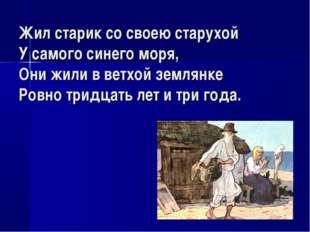 Жил старик со своею старухой У самого синего моря, Они жили в ветхой землянке