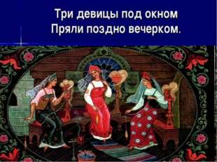 Три девицы под окном Пряли поздно вечерком.