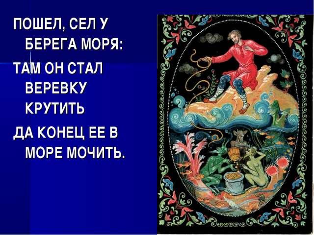 ПОШЕЛ, СЕЛ У БЕРЕГА МОРЯ: ТАМ ОН СТАЛ ВЕРЕВКУ КРУТИТЬ ДА КОНЕЦ ЕЕ В МОРЕ МОЧИ...