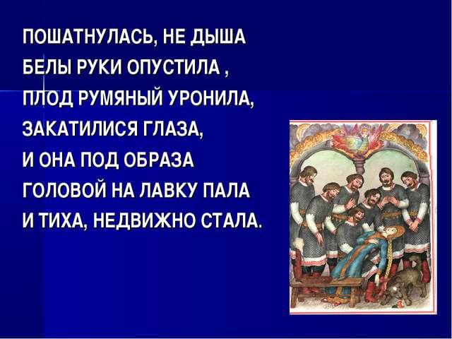 ПОШАТНУЛАСЬ, НЕ ДЫША БЕЛЫ РУКИ ОПУСТИЛА , ПЛОД РУМЯНЫЙ УРОНИЛА, ЗАКАТИЛИСЯ ГЛ...