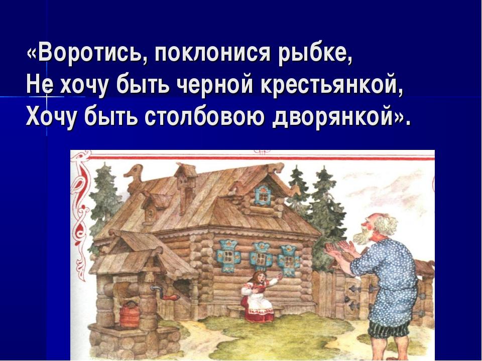 «Воротись, поклонися рыбке, Не хочу быть черной крестьянкой, Хочу быть столбо...