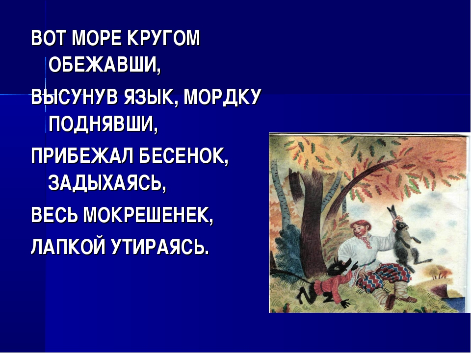 ВОТ МОРЕ КРУГОМ ОБЕЖАВШИ, ВЫСУНУВ ЯЗЫК, МОРДКУ ПОДНЯВШИ, ПРИБЕЖАЛ БЕСЕНОК, ЗА...