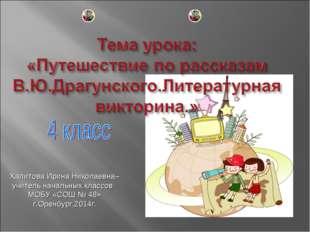 Халитова Ирина Николаевна– учитель начальных классов МОБУ «СОШ № 48» г.Оренбу