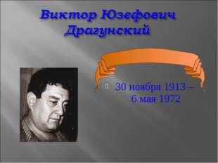 30 ноября 1913 – 6 мая 1972