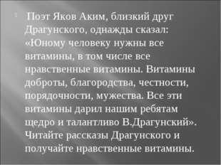 Поэт Яков Аким, близкий друг Драгунского, однажды сказал: «Юному человеку ну
