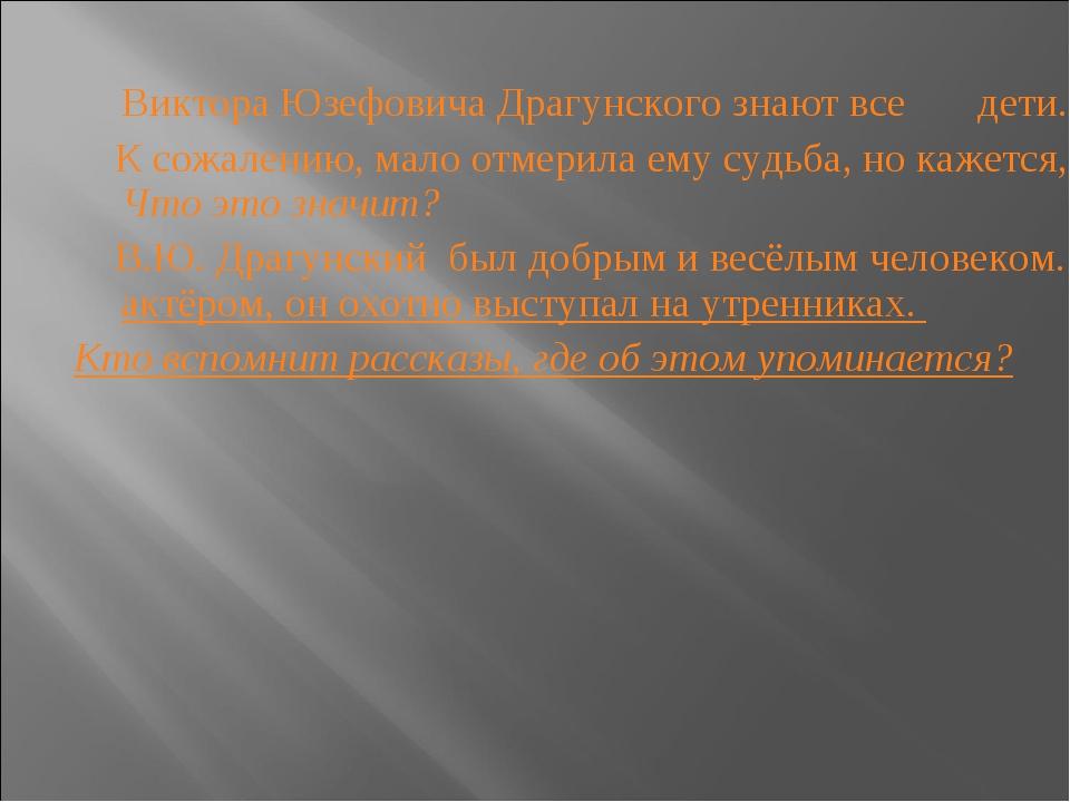Виктора Юзефовича Драгунского знают все дети. К сожалению, мало отмерила ему...