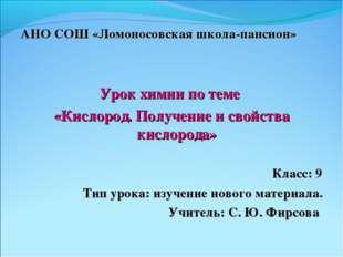 АНО СОШ «Ломоносовская школа-пансион» Урок химии по теме «Кислород. Получение