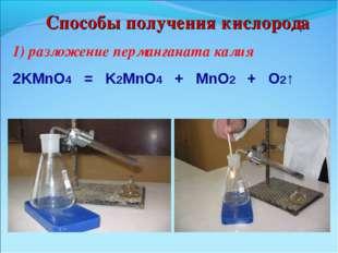 Способы получения кислорода 1) разложение перманганата калия 2KMnO4 = K2MnO4