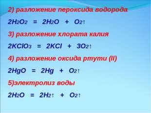 2) разложение пероксида водорода 2H2O2 = 2H2O + O2↑ 3) разложение хлората кал