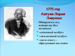 1775 год Антуан Лоран Лавуазье Обнаружил газ, которому дал названия: «огненны