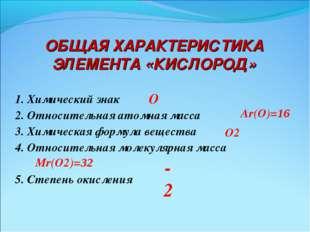 ОБЩАЯ ХАРАКТЕРИСТИКА ЭЛЕМЕНТА «КИСЛОРОД» 1. Химический знак 2. Относительная