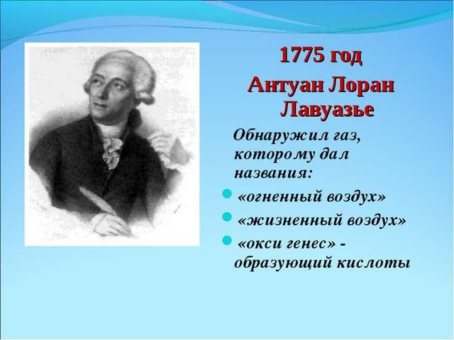 1775 год Антуан Лоран Лавуазье Обнаружил газ, которому дал названия: «огненны...