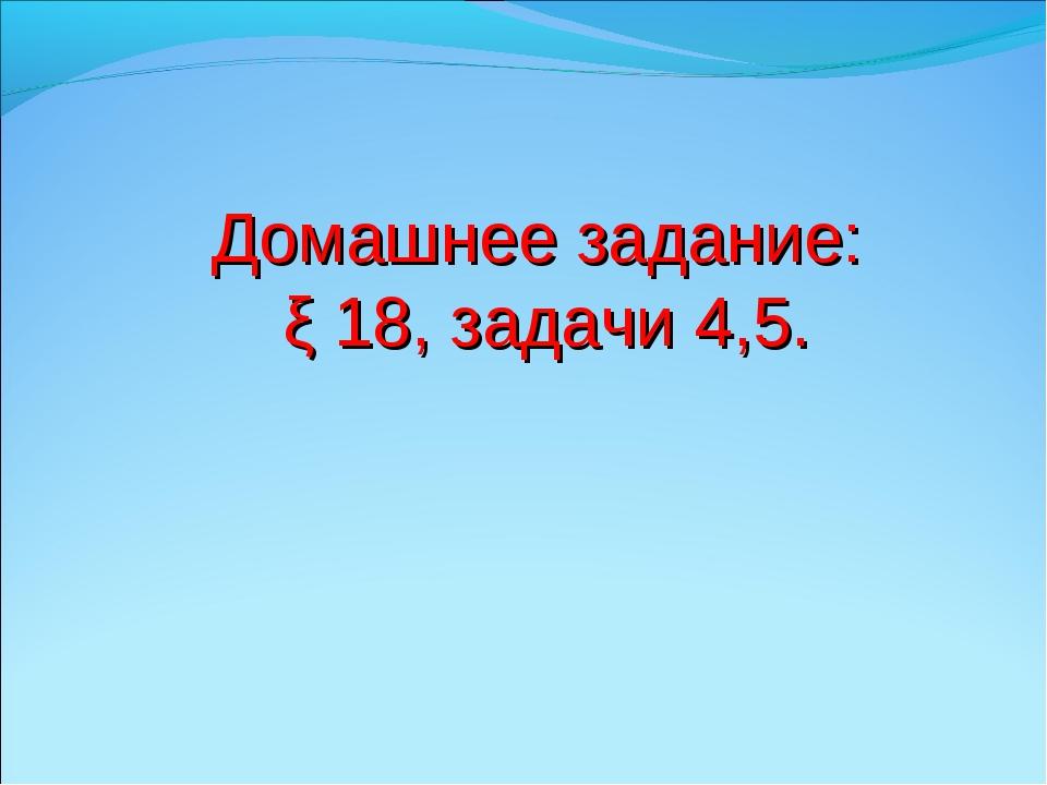 Домашнее задание: ξ 18, задачи 4,5.