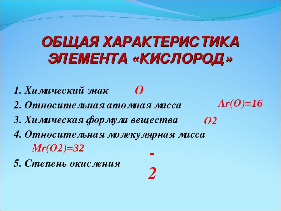 ОБЩАЯ ХАРАКТЕРИСТИКА ЭЛЕМЕНТА «КИСЛОРОД» 1. Химический знак 2. Относительная...