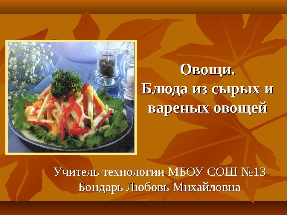 Овощи. Блюда из сырых и вареных овощей Учитель технологии МБОУ СОШ №13 Бондар...