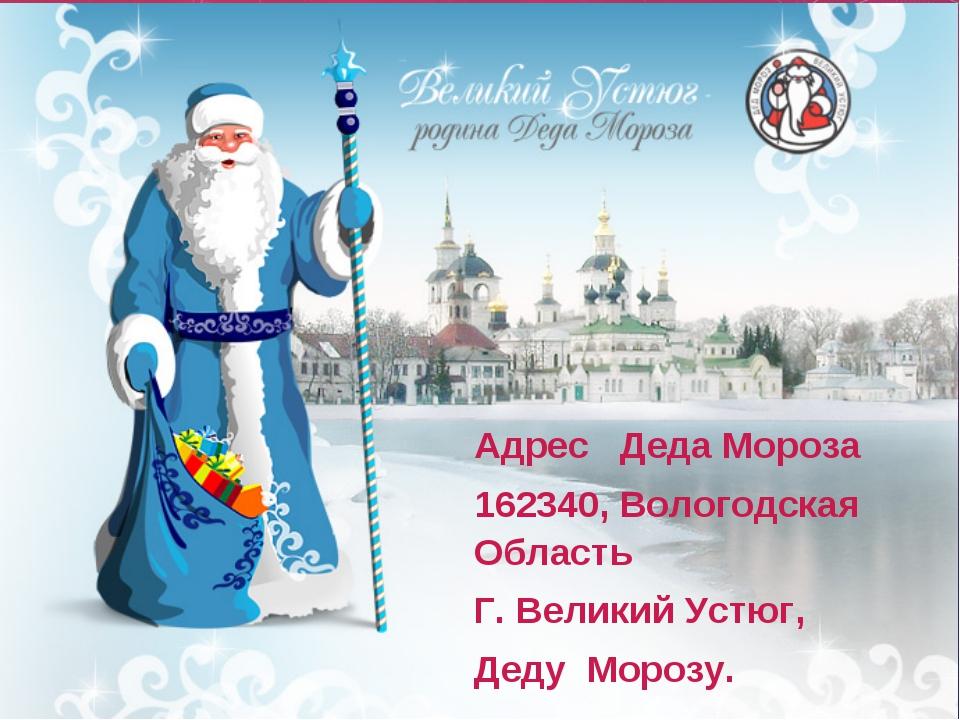 Адрес Деда Мороза 162340, Вологодская Область Г. Великий Устюг, Деду Морозу.