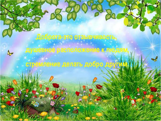 Доброта-это отзывчивость, душевное расположение к людям, стремление делать до...
