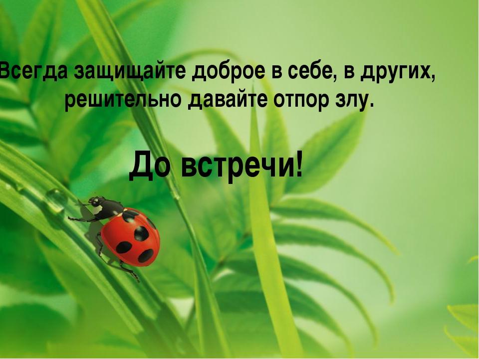 Всегда защищайте доброе в себе, в других, решительно давайте отпор злу. До вс...