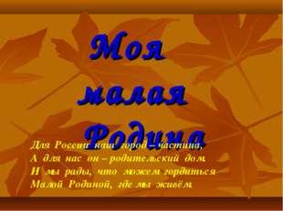 Моя малая Родина Для России наш город – частица, А для нас он – родительский