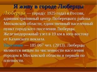 Люберцы — город(с 1925 года) в России, административный центр Люберецкого рай