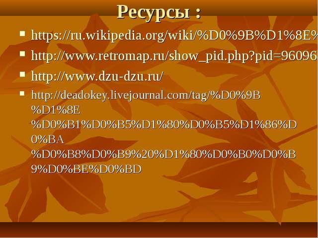 Ресурсы : https://ru.wikipedia.org/wiki/%D0%9B%D1%8E%D0%B1%D0%B5%D1%80%D1%86%...