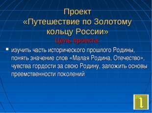 Проект «Путешествие по Золотому кольцу России» Цель проекта: изучить часть ис