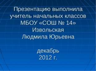 Презентацию выполнила учитель начальных классов МБОУ «СОШ № 14» Извольская Лю