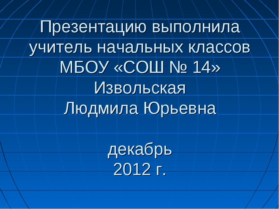 Презентацию выполнила учитель начальных классов МБОУ «СОШ № 14» Извольская Лю...