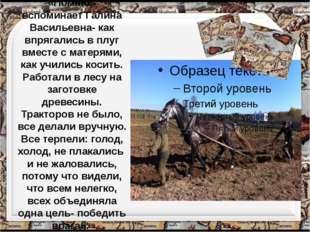 «Помню,- вспоминает Галина Васильевна- как впрягались в плуг вместе с матерям