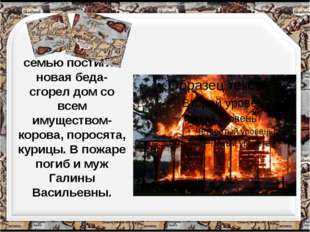 В 70-е годы семью постигла новая беда- сгорел дом со всем имуществом- корова,