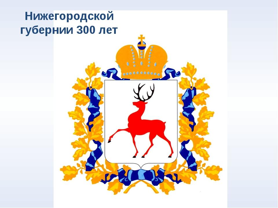 Нижегородской губернии 300 лет