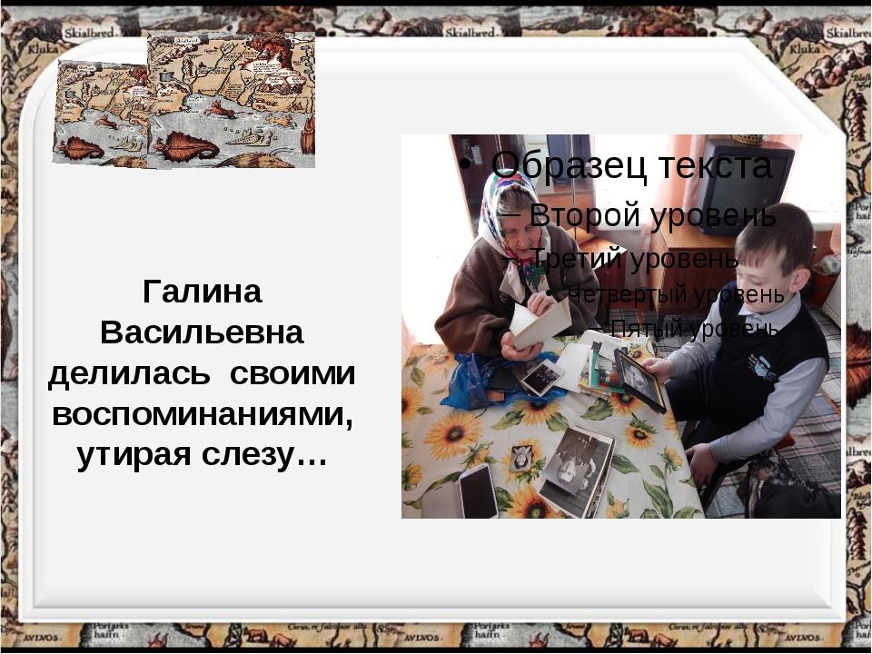 Галина Васильевна делилась своими воспоминаниями, утирая слезу…