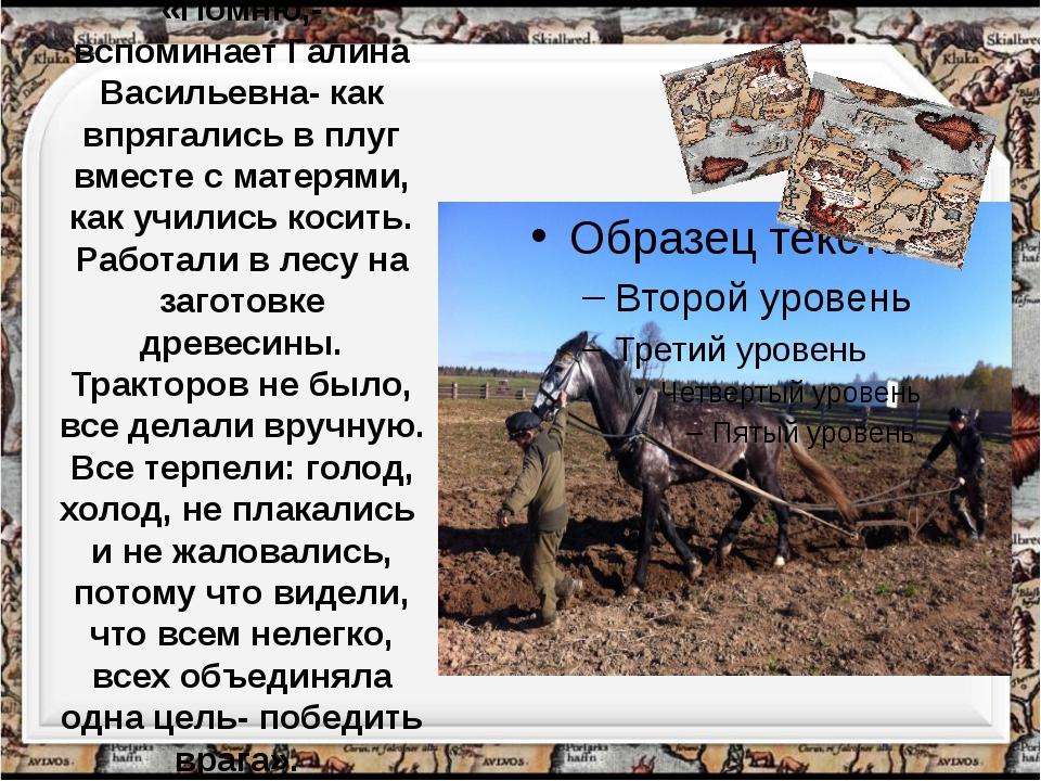 «Помню,- вспоминает Галина Васильевна- как впрягались в плуг вместе с матерям...