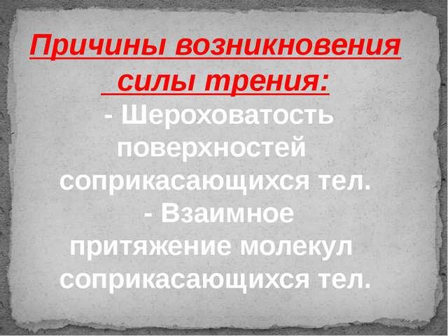 Причины возникновения силы трения: - Шероховатость поверхностей соприкасающих...